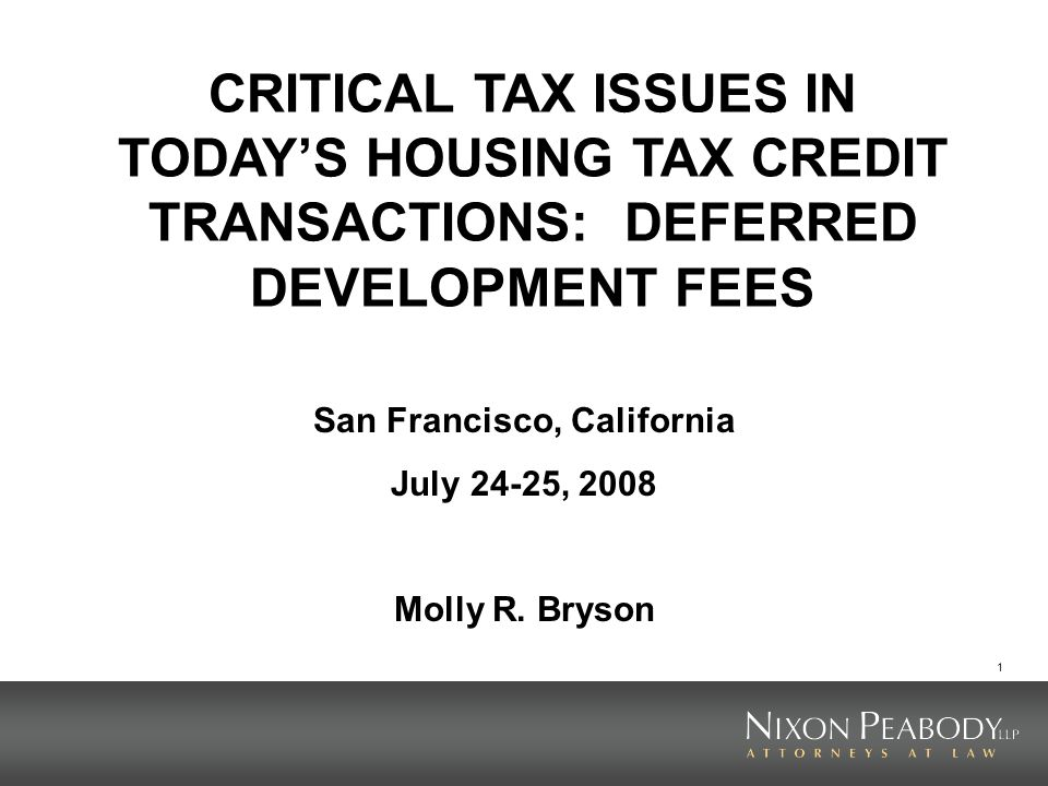 1 CRITICAL TAX ISSUES IN TODAYS HOUSING TAX CREDIT TRANSACTIONS: DEFERRED DEVELOPMENT FEES San Francisco, California July 24-25, 2008 Molly R.