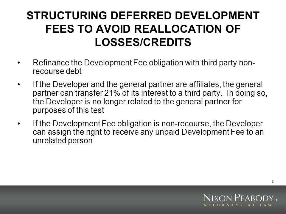 8 STRUCTURING DEFERRED DEVELOPMENT FEES TO AVOID REALLOCATION OF LOSSES/CREDITS Refinance the Development Fee obligation with third party non- recourse debt If the Developer and the general partner are affiliates, the general partner can transfer 21% of its interest to a third party.