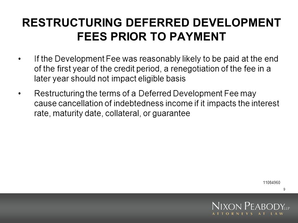 9 RESTRUCTURING DEFERRED DEVELOPMENT FEES PRIOR TO PAYMENT If the Development Fee was reasonably likely to be paid at the end of the first year of the credit period, a renegotiation of the fee in a later year should not impact eligible basis Restructuring the terms of a Deferred Development Fee may cause cancellation of indebtedness income if it impacts the interest rate, maturity date, collateral, or guarantee 11084960