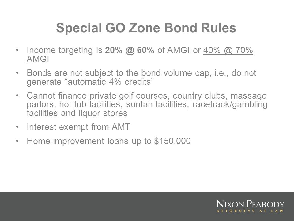Special GO Zone Bond Rules Income targeting is 20% @ 60% of AMGI or 40% @ 70% AMGI Bonds are not subject to the bond volume cap, i.e., do not generate automatic 4% credits Cannot finance private golf courses, country clubs, massage parlors, hot tub facilities, suntan facilities, racetrack/gambling facilities and liquor stores Interest exempt from AMT Home improvement loans up to $150,000