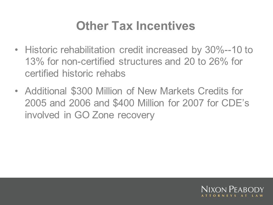 Other Tax Incentives Historic rehabilitation credit increased by 30%--10 to 13% for non-certified structures and 20 to 26% for certified historic rehabs Additional $300 Million of New Markets Credits for 2005 and 2006 and $400 Million for 2007 for CDEs involved in GO Zone recovery
