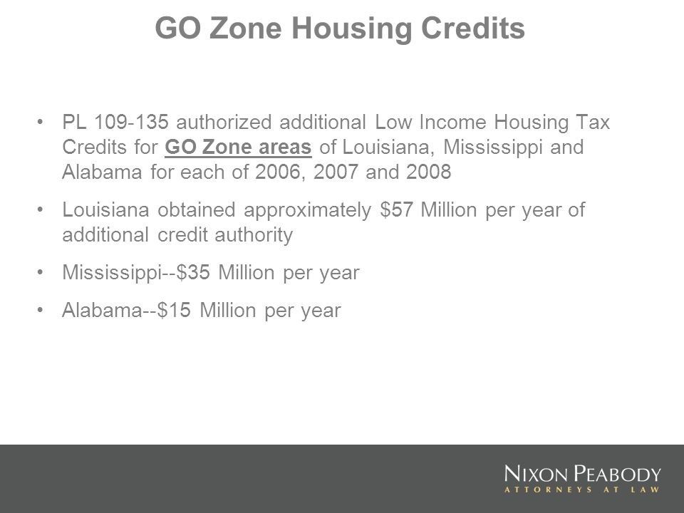 GO Zone Housing Credits PL 109-135 authorized additional Low Income Housing Tax Credits for GO Zone areas of Louisiana, Mississippi and Alabama for each of 2006, 2007 and 2008 Louisiana obtained approximately $57 Million per year of additional credit authority Mississippi--$35 Million per year Alabama--$15 Million per year
