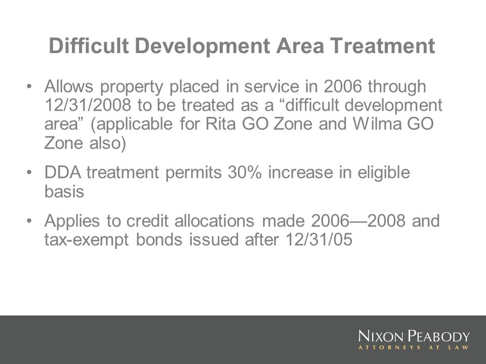 Difficult Development Area Treatment Allows property placed in service in 2006 through 12/31/2008 to be treated as a difficult development area (applicable for Rita GO Zone and Wilma GO Zone also) DDA treatment permits 30% increase in eligible basis Applies to credit allocations made 20062008 and tax-exempt bonds issued after 12/31/05