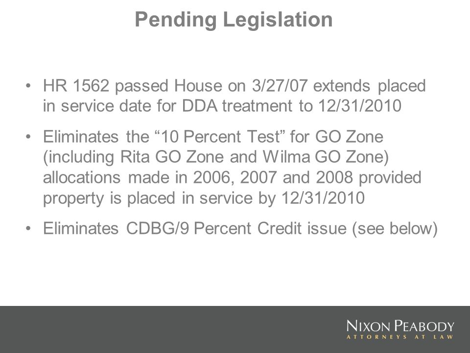 Pending Legislation HR 1562 passed House on 3/27/07 extends placed in service date for DDA treatment to 12/31/2010 Eliminates the 10 Percent Test for GO Zone (including Rita GO Zone and Wilma GO Zone) allocations made in 2006, 2007 and 2008 provided property is placed in service by 12/31/2010 Eliminates CDBG/9 Percent Credit issue (see below)