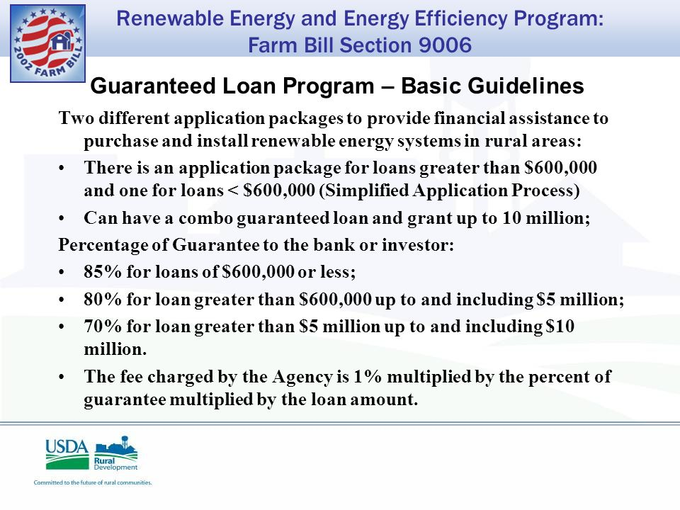 Renewable Energy and Energy Efficiency Program: Farm Bill Section 9006 Guaranteed Loan Program – Basic Guidelines Two different application packages to provide financial assistance to purchase and install renewable energy systems in rural areas: There is an application package for loans greater than $600,000 and one for loans < $600,000 (Simplified Application Process) Can have a combo guaranteed loan and grant up to 10 million; Percentage of Guarantee to the bank or investor: 85% for loans of $600,000 or less; 80% for loan greater than $600,000 up to and including $5 million; 70% for loan greater than $5 million up to and including $10 million.