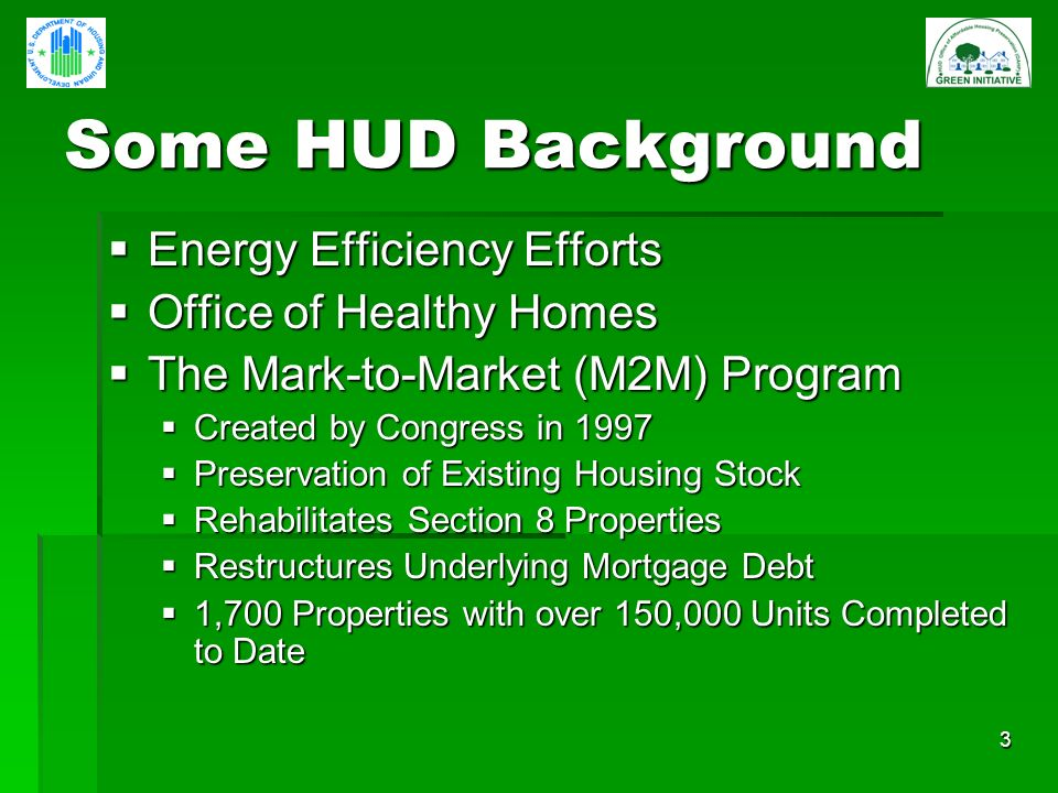 3 Some HUD Background Energy Efficiency Efforts Energy Efficiency Efforts Office of Healthy Homes Office of Healthy Homes The Mark-to-Market (M2M) Program The Mark-to-Market (M2M) Program Created by Congress in 1997 Created by Congress in 1997 Preservation of Existing Housing Stock Preservation of Existing Housing Stock Rehabilitates Section 8 Properties Rehabilitates Section 8 Properties Restructures Underlying Mortgage Debt Restructures Underlying Mortgage Debt 1,700 Properties with over 150,000 Units Completed to Date 1,700 Properties with over 150,000 Units Completed to Date