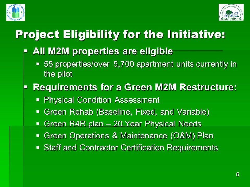 5 Project Eligibility for the Initiative: All M2M properties are eligible All M2M properties are eligible 55 properties/over 5,700 apartment units currently in the pilot 55 properties/over 5,700 apartment units currently in the pilot Requirements for a Green M2M Restructure: Requirements for a Green M2M Restructure: Physical Condition Assessment Physical Condition Assessment Green Rehab (Baseline, Fixed, and Variable) Green Rehab (Baseline, Fixed, and Variable) Green R4R plan – 20 Year Physical Needs Green R4R plan – 20 Year Physical Needs Green Operations & Maintenance (O&M) Plan Green Operations & Maintenance (O&M) Plan Staff and Contractor Certification Requirements Staff and Contractor Certification Requirements