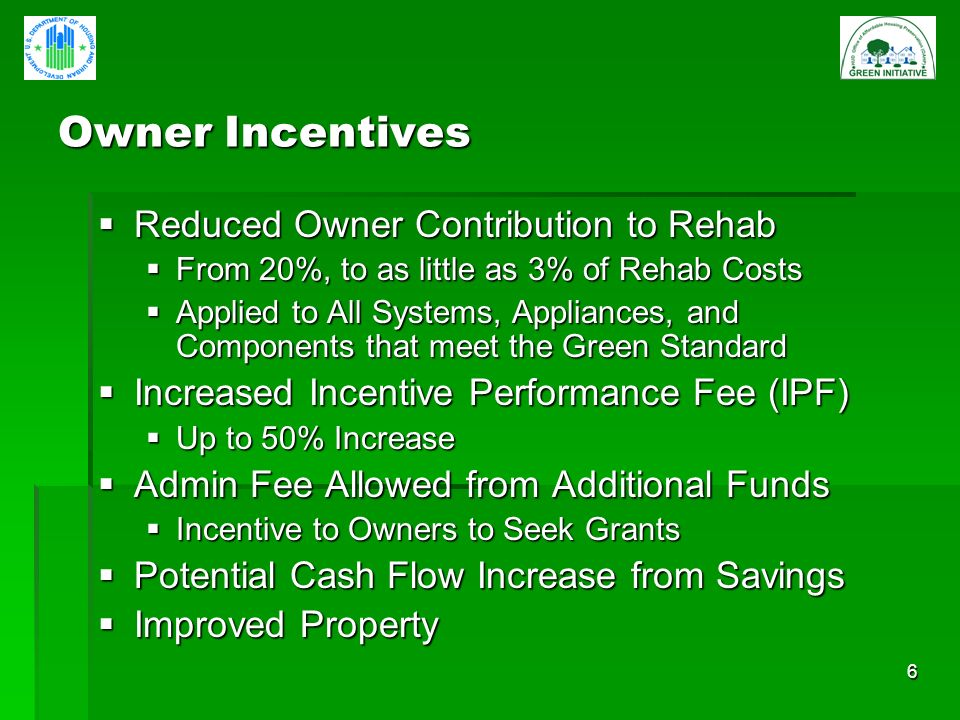 6 Owner Incentives Reduced Owner Contribution to Rehab Reduced Owner Contribution to Rehab From 20%, to as little as 3% of Rehab Costs From 20%, to as little as 3% of Rehab Costs Applied to All Systems, Appliances, and Components that meet the Green Standard Applied to All Systems, Appliances, and Components that meet the Green Standard Increased Incentive Performance Fee (IPF) Increased Incentive Performance Fee (IPF) Up to 50% Increase Up to 50% Increase Admin Fee Allowed from Additional Funds Admin Fee Allowed from Additional Funds Incentive to Owners to Seek Grants Incentive to Owners to Seek Grants Potential Cash Flow Increase from Savings Potential Cash Flow Increase from Savings Improved Property Improved Property