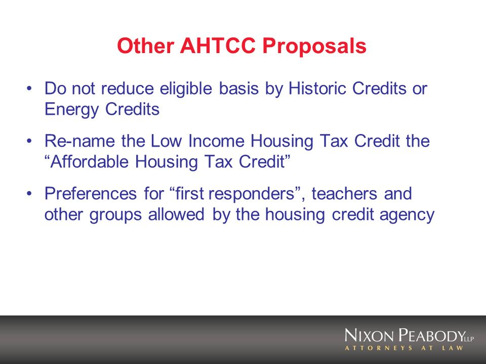 Other AHTCC Proposals Do not reduce eligible basis by Historic Credits or Energy Credits Re-name the Low Income Housing Tax Credit the Affordable Housing Tax Credit Preferences for first responders, teachers and other groups allowed by the housing credit agency