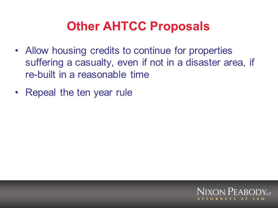 Other AHTCC Proposals Allow housing credits to continue for properties suffering a casualty, even if not in a disaster area, if re-built in a reasonable time Repeal the ten year rule