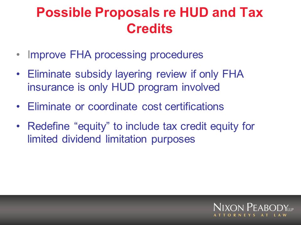 Possible Proposals re HUD and Tax Credits Improve FHA processing procedures Eliminate subsidy layering review if only FHA insurance is only HUD program involved Eliminate or coordinate cost certifications Redefine equity to include tax credit equity for limited dividend limitation purposes