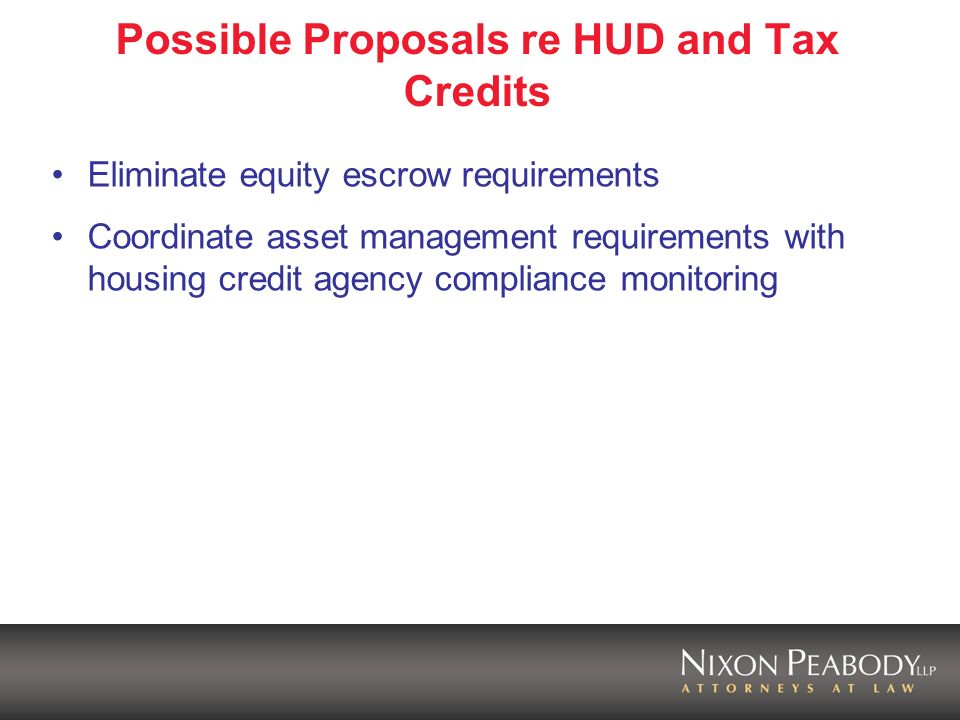 Possible Proposals re HUD and Tax Credits Eliminate equity escrow requirements Coordinate asset management requirements with housing credit agency compliance monitoring