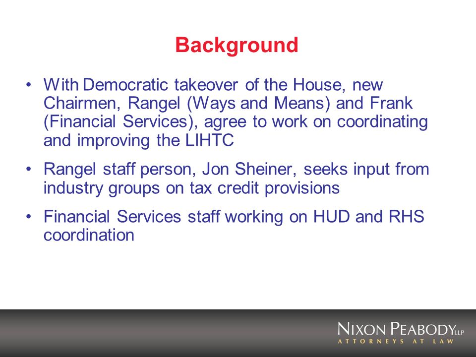 Background With Democratic takeover of the House, new Chairmen, Rangel (Ways and Means) and Frank (Financial Services), agree to work on coordinating and improving the LIHTC Rangel staff person, Jon Sheiner, seeks input from industry groups on tax credit provisions Financial Services staff working on HUD and RHS coordination