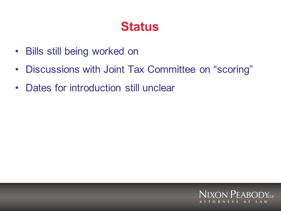 Status Bills still being worked on Discussions with Joint Tax Committee on scoring Dates for introduction still unclear