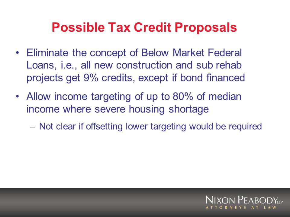 Possible Tax Credit Proposals Eliminate the concept of Below Market Federal Loans, i.e., all new construction and sub rehab projects get 9% credits, except if bond financed Allow income targeting of up to 80% of median income where severe housing shortage – Not clear if offsetting lower targeting would be required