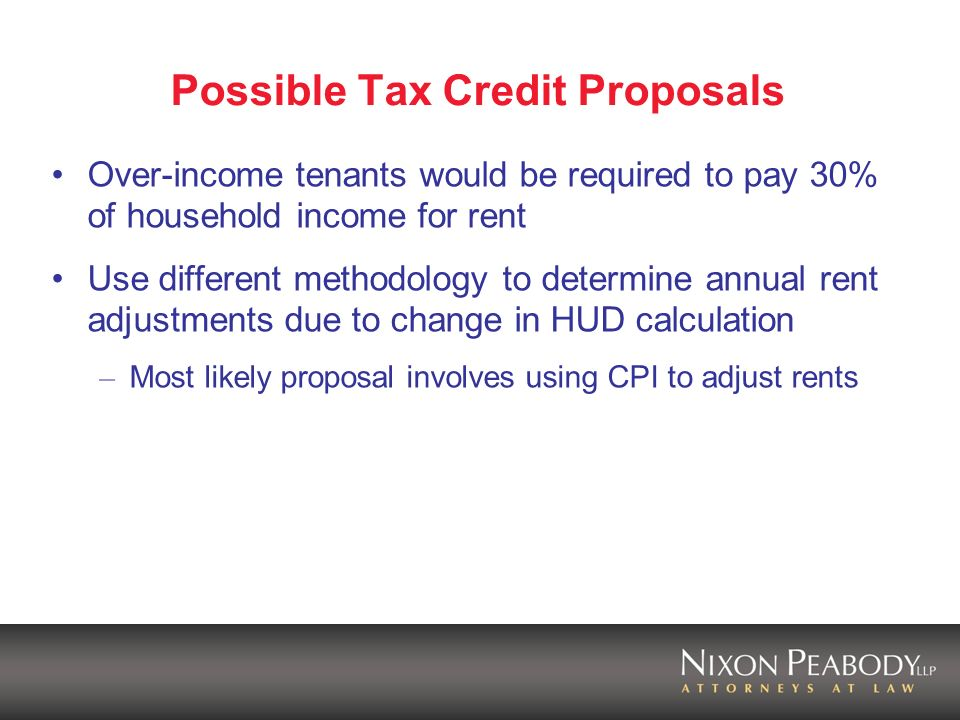 Possible Tax Credit Proposals Over-income tenants would be required to pay 30% of household income for rent Use different methodology to determine annual rent adjustments due to change in HUD calculation – Most likely proposal involves using CPI to adjust rents