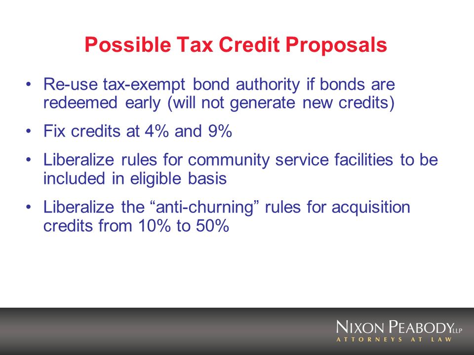 Possible Tax Credit Proposals Re-use tax-exempt bond authority if bonds are redeemed early (will not generate new credits) Fix credits at 4% and 9% Liberalize rules for community service facilities to be included in eligible basis Liberalize the anti-churning rules for acquisition credits from 10% to 50%