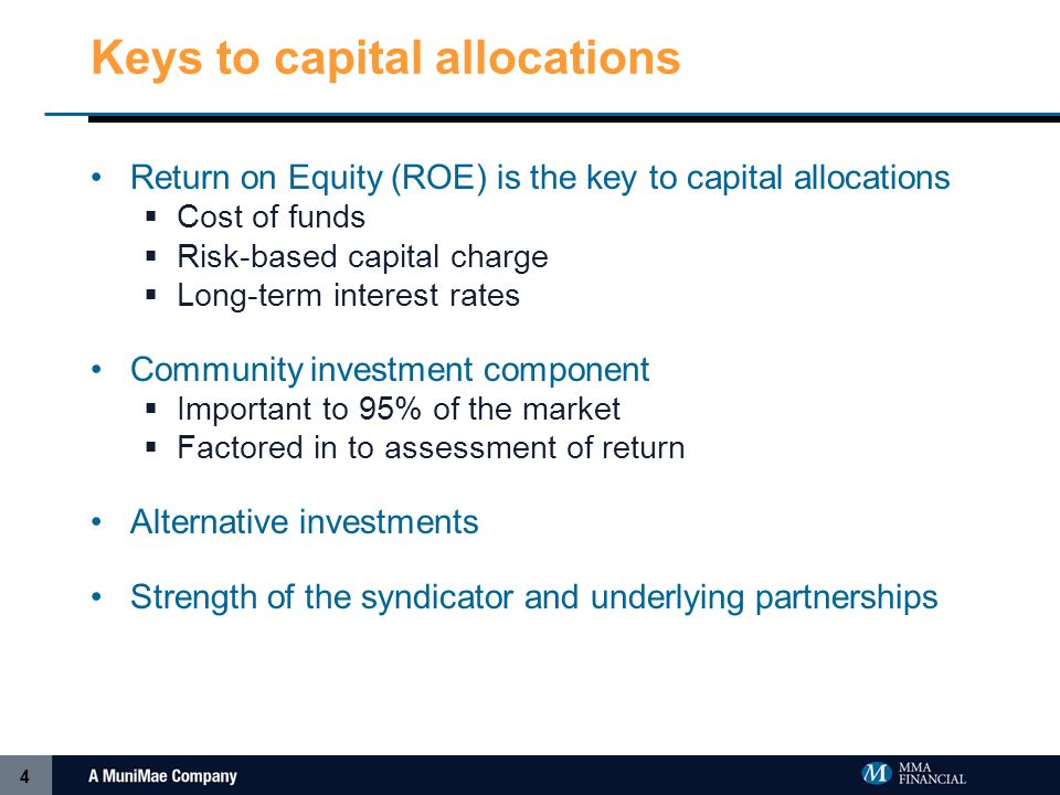 4 Keys to capital allocations Return on Equity (ROE) is the key to capital allocations Cost of funds Risk-based capital charge Long-term interest rates Community investment component Important to 95% of the market Factored in to assessment of return Alternative investments Strength of the syndicator and underlying partnerships