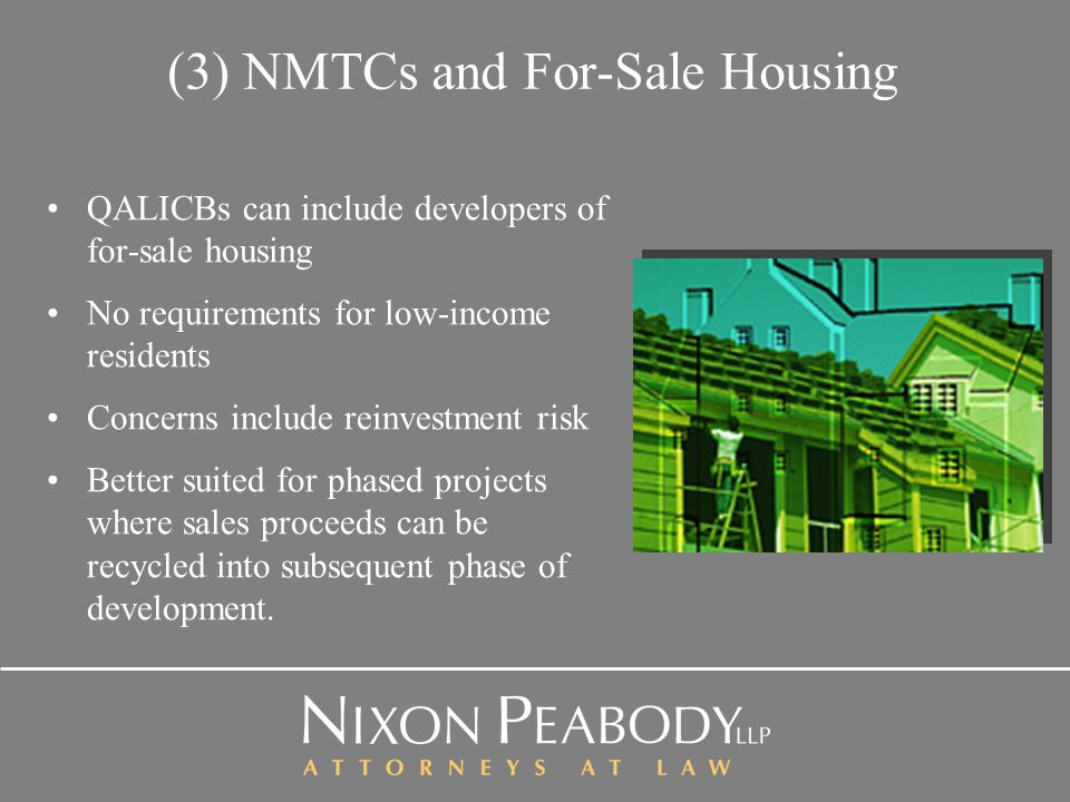 (3) NMTCs and For-Sale Housing QALICBs can include developers of for-sale housing No requirements for low-income residents Concerns include reinvestment risk Better suited for phased projects where sales proceeds can be recycled into subsequent phase of development.