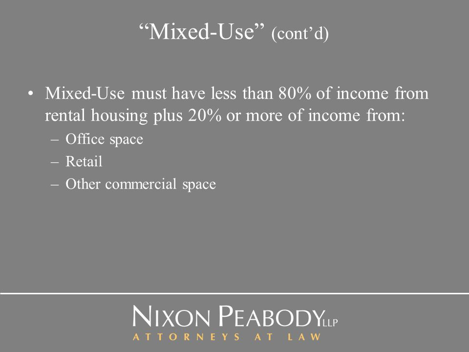 Mixed-Use (contd) Mixed-Use must have less than 80% of income from rental housing plus 20% or more of income from: –Office space –Retail –Other commercial space