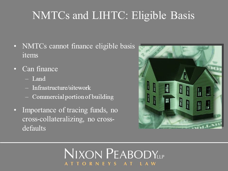 NMTCs and LIHTC: Eligible Basis NMTCs cannot finance eligible basis items Can finance –Land –Infrastructure/sitework –Commercial portion of building Importance of tracing funds, no cross-collateralizing, no cross- defaults