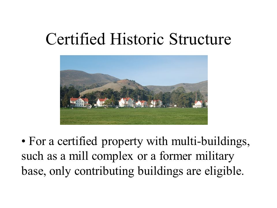 Certified Historic Structure For a certified property with multi-buildings, such as a mill complex or a former military base, only contributing buildings are eligible.