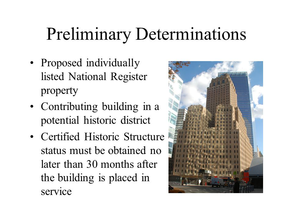 Preliminary Determinations Proposed individually listed National Register property Contributing building in a potential historic district Certified Historic Structure status must be obtained no later than 30 months after the building is placed in service