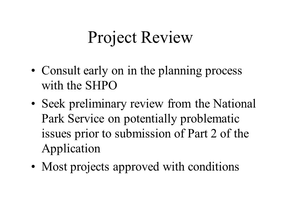 Project Review Consult early on in the planning process with the SHPO Seek preliminary review from the National Park Service on potentially problematic issues prior to submission of Part 2 of the Application Most projects approved with conditions