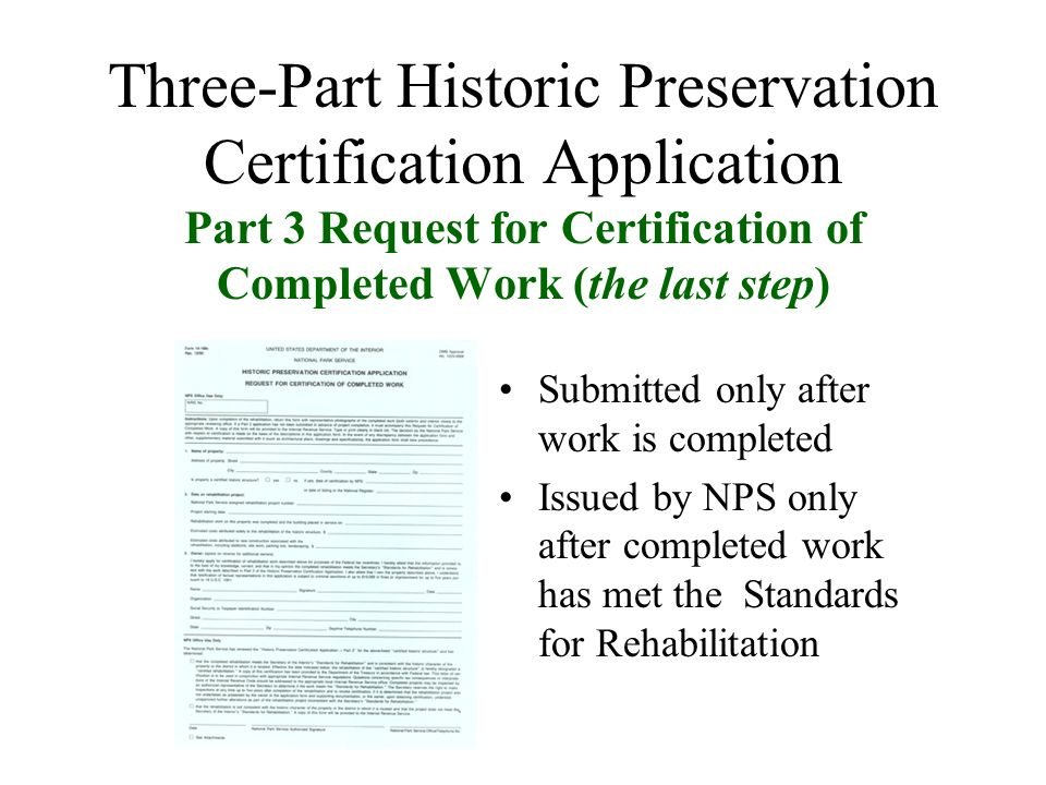 Three-Part Historic Preservation Certification Application Part 3 Request for Certification of Completed Work (the last step) Submitted only after work is completed Issued by NPS only after completed work has met the Standards for Rehabilitation
