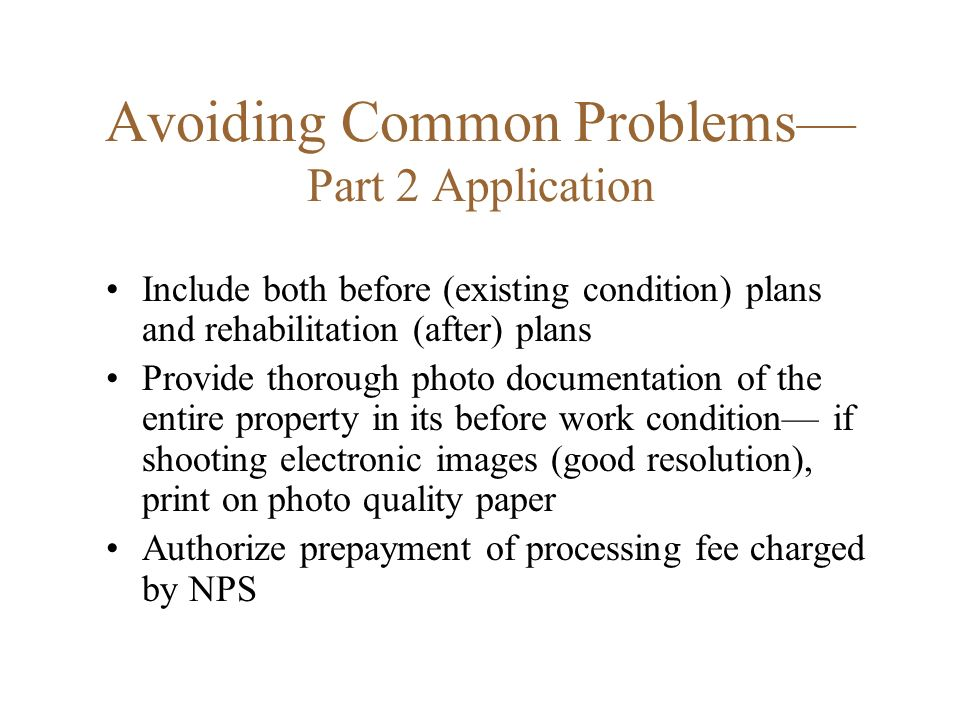 Avoiding Common Problems Part 2 Application Include both before (existing condition) plans and rehabilitation (after) plans Provide thorough photo documentation of the entire property in its before work condition if shooting electronic images (good resolution), print on photo quality paper Authorize prepayment of processing fee charged by NPS