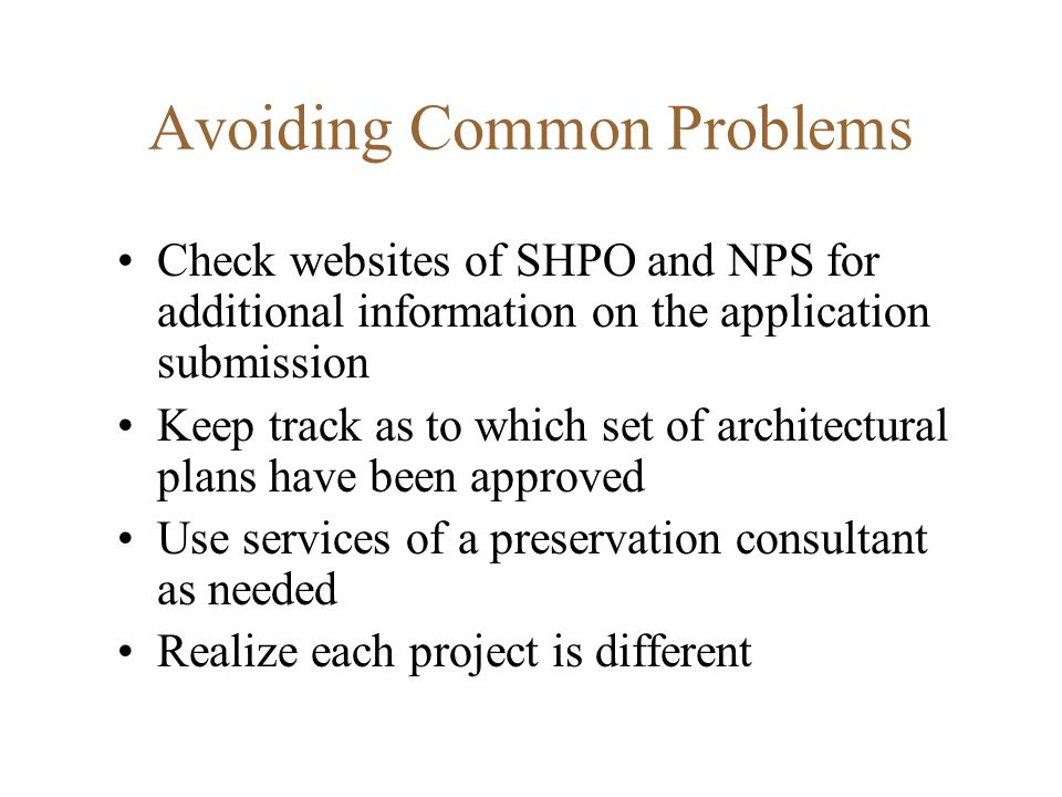 Avoiding Common Problems Check websites of SHPO and NPS for additional information on the application submission Keep track as to which set of architectural plans have been approved Use services of a preservation consultant as needed Realize each project is different
