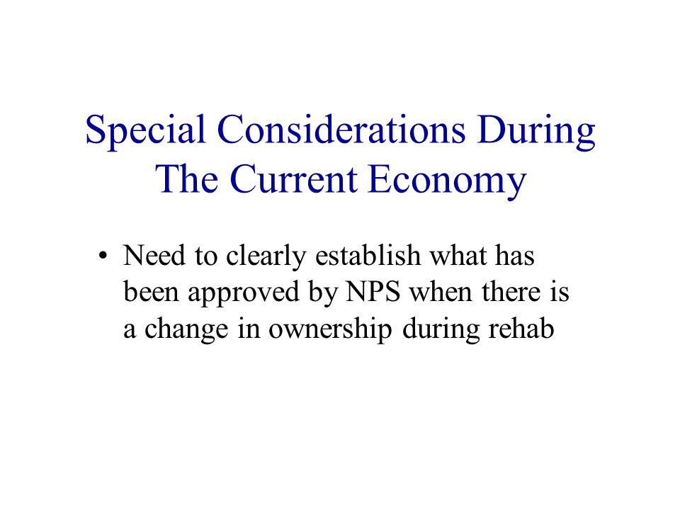 Special Considerations During The Current Economy Need to clearly establish what has been approved by NPS when there is a change in ownership during rehab