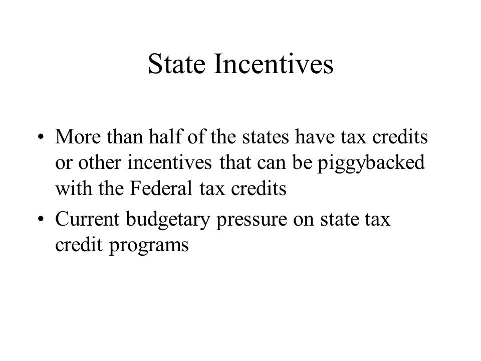State Incentives More than half of the states have tax credits or other incentives that can be piggybacked with the Federal tax credits Current budgetary pressure on state tax credit programs