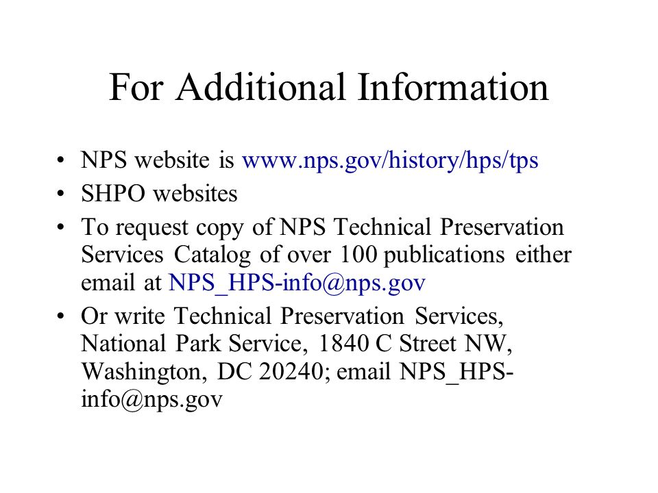 For Additional Information NPS website is www.nps.gov/history/hps/tps SHPO websites To request copy of NPS Technical Preservation Services Catalog of over 100 publications either email at NPS_HPS-info@nps.gov Or write Technical Preservation Services, National Park Service, 1840 C Street NW, Washington, DC 20240; email NPS_HPS- info@nps.gov