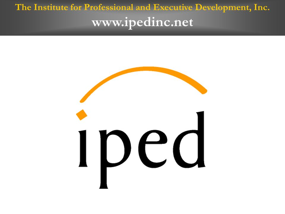 The Institute for Professional and Executive Development, Inc. www.ipedinc.net