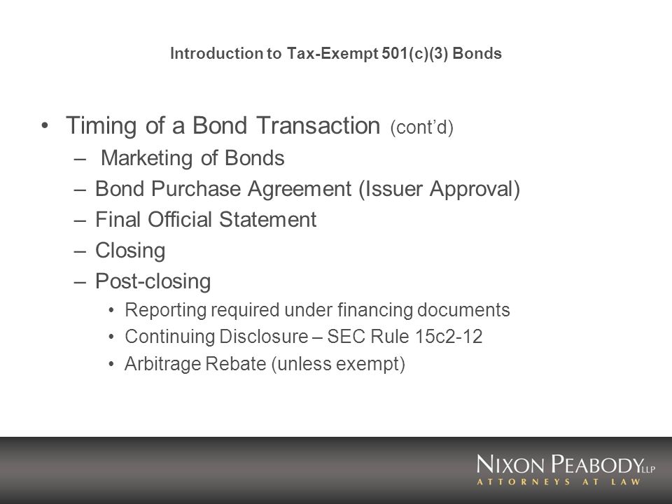 Introduction to Tax-Exempt 501(c)(3) Bonds Timing of a Bond Transaction (contd) – Marketing of Bonds –Bond Purchase Agreement (Issuer Approval) –Final Official Statement –Closing –Post-closing Reporting required under financing documents Continuing Disclosure – SEC Rule 15c2-12 Arbitrage Rebate (unless exempt)