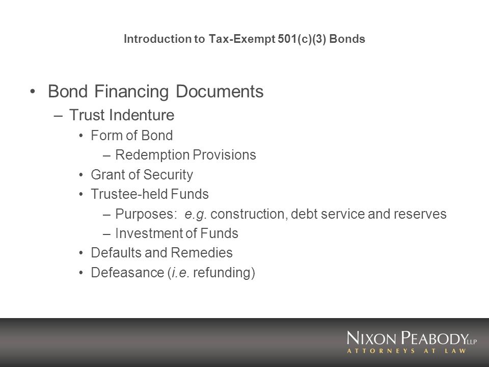 Introduction to Tax-Exempt 501(c)(3) Bonds Bond Financing Documents –Trust Indenture Form of Bond –Redemption Provisions Grant of Security Trustee-held Funds –Purposes: e.g.