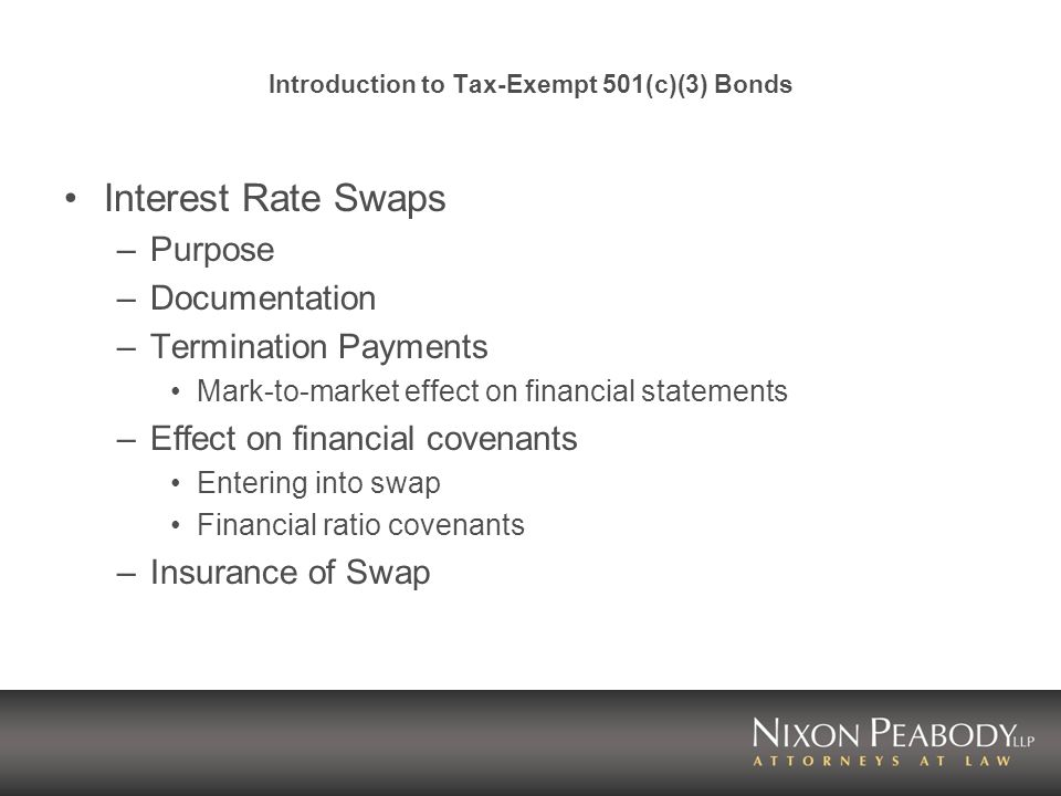 Introduction to Tax-Exempt 501(c)(3) Bonds Interest Rate Swaps –Purpose –Documentation –Termination Payments Mark-to-market effect on financial statements –Effect on financial covenants Entering into swap Financial ratio covenants –Insurance of Swap