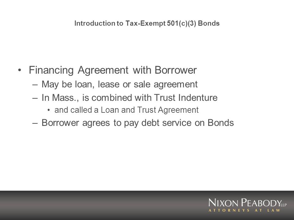 Introduction to Tax-Exempt 501(c)(3) Bonds Financing Agreement with Borrower –May be loan, lease or sale agreement –In Mass., is combined with Trust Indenture and called a Loan and Trust Agreement –Borrower agrees to pay debt service on Bonds