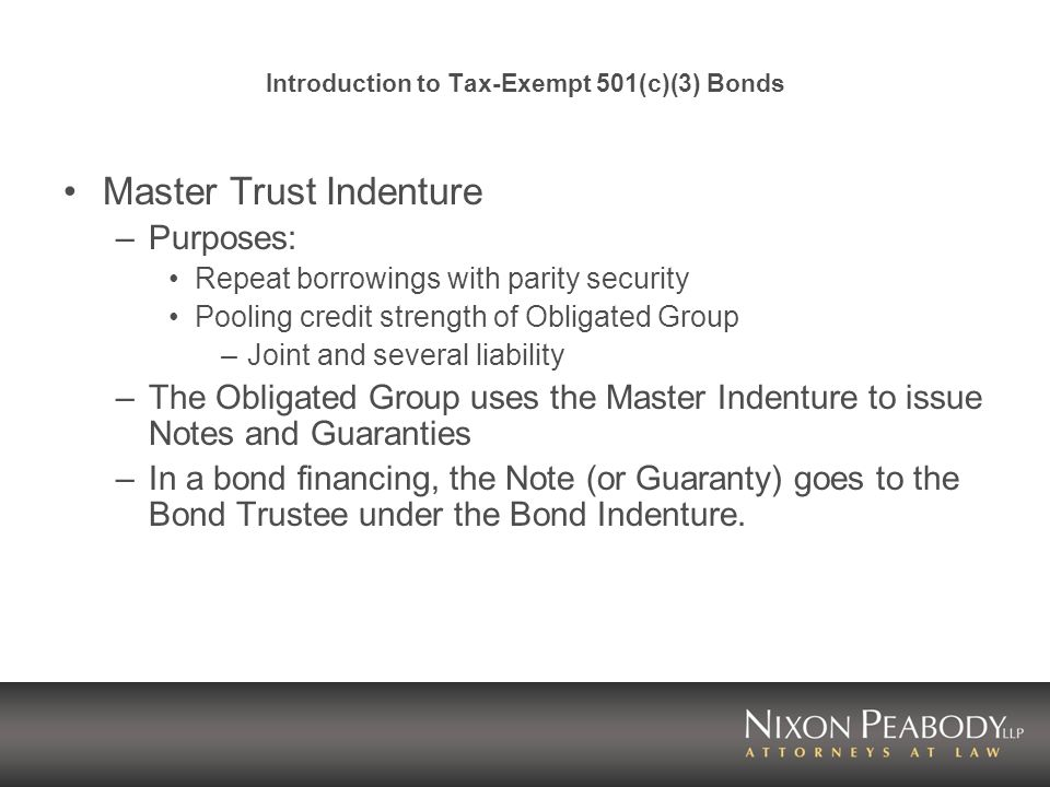 Introduction to Tax-Exempt 501(c)(3) Bonds Master Trust Indenture –Purposes: Repeat borrowings with parity security Pooling credit strength of Obligated Group –Joint and several liability –The Obligated Group uses the Master Indenture to issue Notes and Guaranties –In a bond financing, the Note (or Guaranty) goes to the Bond Trustee under the Bond Indenture.