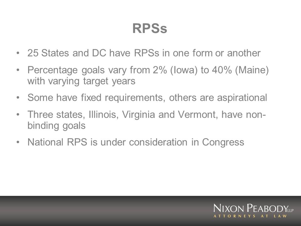 RPSs 25 States and DC have RPSs in one form or another Percentage goals vary from 2% (Iowa) to 40% (Maine) with varying target years Some have fixed requirements, others are aspirational Three states, Illinois, Virginia and Vermont, have non- binding goals National RPS is under consideration in Congress