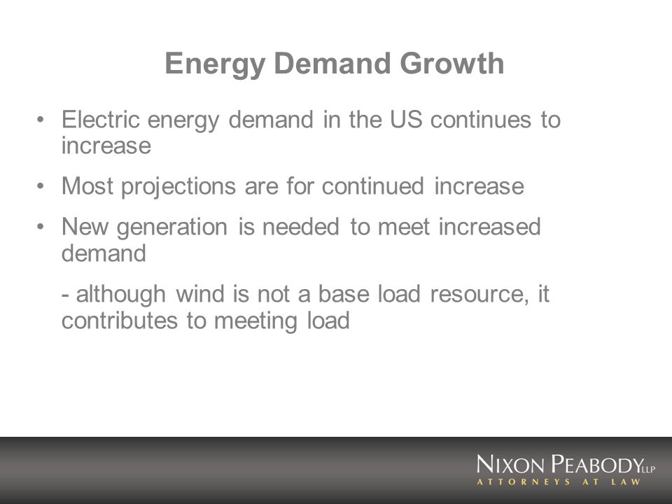 Energy Demand Growth Electric energy demand in the US continues to increase Most projections are for continued increase New generation is needed to meet increased demand - although wind is not a base load resource, it contributes to meeting load
