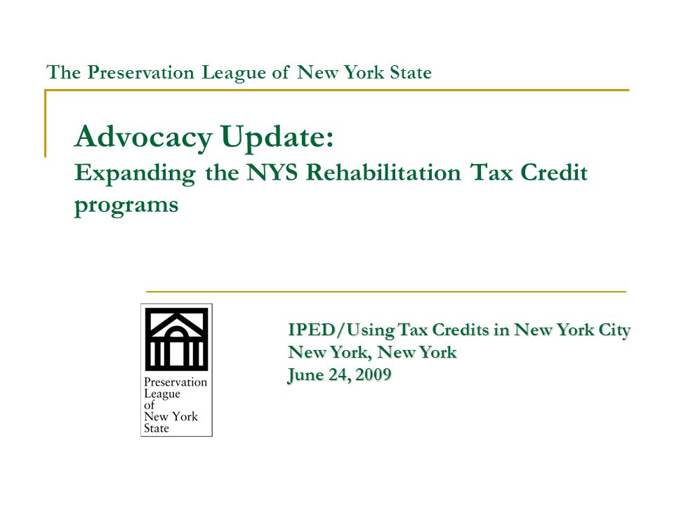 Advocacy Update: Expanding the NYS Rehabilitation Tax Credit programs IPED/Using Tax Credits in New York City New York, New York June 24, 2009 The Preservation League of New York State
