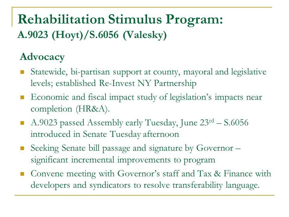 Rehabilitation Stimulus Program: A.9023 (Hoyt)/S.6056 (Valesky) Advocacy Statewide, bi-partisan support at county, mayoral and legislative levels; established Re-Invest NY Partnership Economic and fiscal impact study of legislations impacts near completion (HR&A).