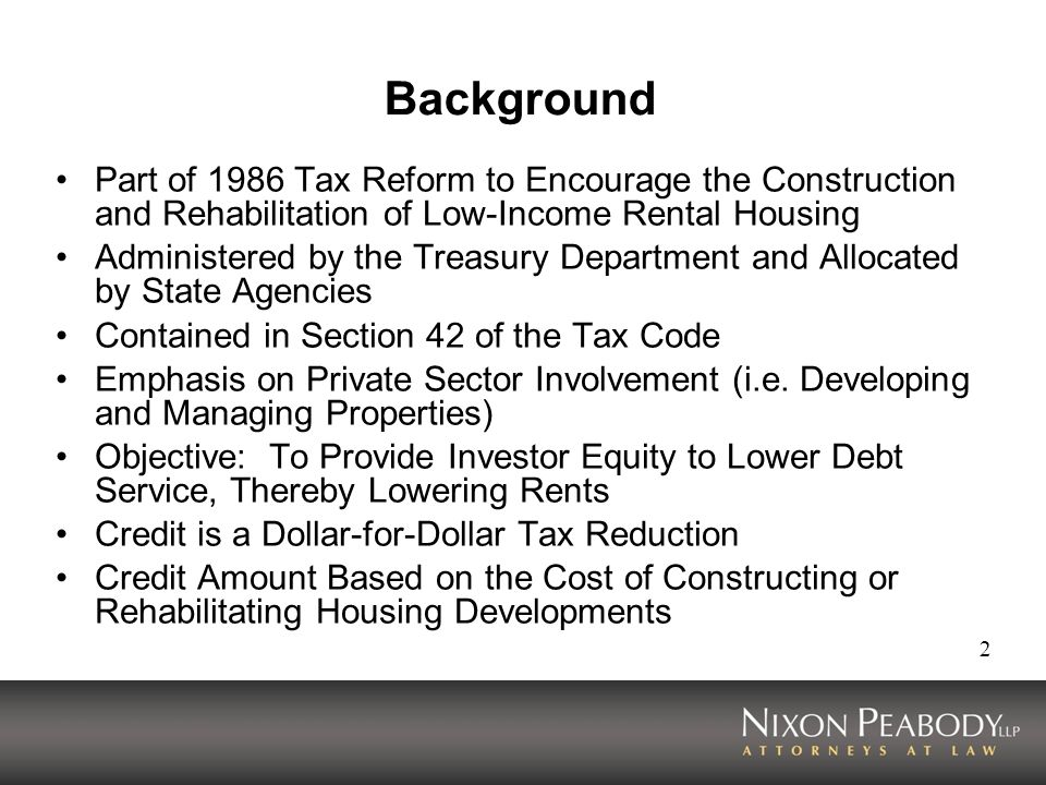 2 Background Part of 1986 Tax Reform to Encourage the Construction and Rehabilitation of Low-Income Rental Housing Administered by the Treasury Department and Allocated by State Agencies Contained in Section 42 of the Tax Code Emphasis on Private Sector Involvement (i.e.
