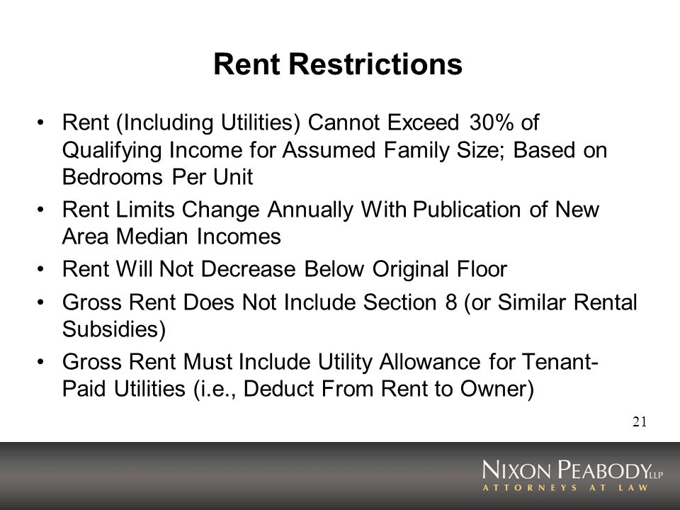 21 Rent Restrictions Rent (Including Utilities) Cannot Exceed 30% of Qualifying Income for Assumed Family Size; Based on Bedrooms Per Unit Rent Limits Change Annually With Publication of New Area Median Incomes Rent Will Not Decrease Below Original Floor Gross Rent Does Not Include Section 8 (or Similar Rental Subsidies) Gross Rent Must Include Utility Allowance for Tenant- Paid Utilities (i.e., Deduct From Rent to Owner)