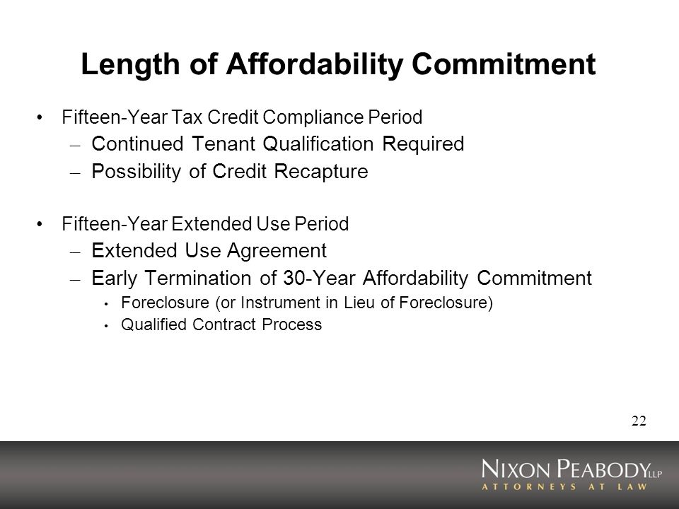 22 Length of Affordability Commitment Fifteen-Year Tax Credit Compliance Period – Continued Tenant Qualification Required – Possibility of Credit Recapture Fifteen-Year Extended Use Period – Extended Use Agreement – Early Termination of 30-Year Affordability Commitment Foreclosure (or Instrument in Lieu of Foreclosure) Qualified Contract Process