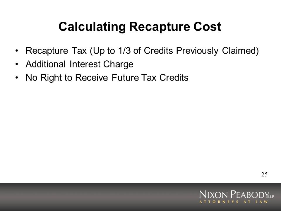 25 Calculating Recapture Cost Recapture Tax (Up to 1/3 of Credits Previously Claimed) Additional Interest Charge No Right to Receive Future Tax Credits