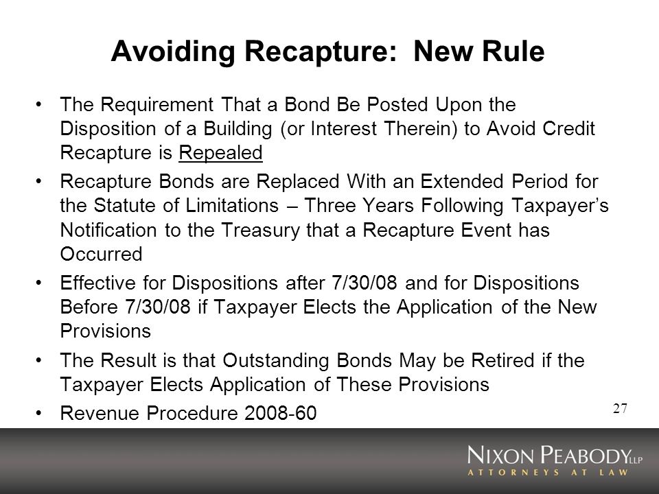 27 Avoiding Recapture: New Rule The Requirement That a Bond Be Posted Upon the Disposition of a Building (or Interest Therein) to Avoid Credit Recapture is Repealed Recapture Bonds are Replaced With an Extended Period for the Statute of Limitations – Three Years Following Taxpayers Notification to the Treasury that a Recapture Event has Occurred Effective for Dispositions after 7/30/08 and for Dispositions Before 7/30/08 if Taxpayer Elects the Application of the New Provisions The Result is that Outstanding Bonds May be Retired if the Taxpayer Elects Application of These Provisions Revenue Procedure 2008-60