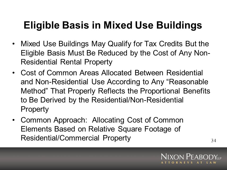 34 Eligible Basis in Mixed Use Buildings Mixed Use Buildings May Qualify for Tax Credits But the Eligible Basis Must Be Reduced by the Cost of Any Non- Residential Rental Property Cost of Common Areas Allocated Between Residential and Non-Residential Use According to Any Reasonable Method That Properly Reflects the Proportional Benefits to Be Derived by the Residential/Non-Residential Property Common Approach: Allocating Cost of Common Elements Based on Relative Square Footage of Residential/Commercial Property